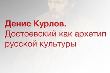 Денис Курлов. Достоевский как архетип русской культуры